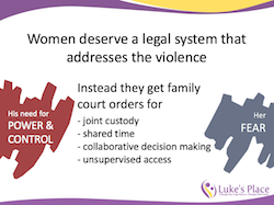 Women deserve a legal system that addresses the violence. Instead they get family court orders for joint custody, shared time, collaborative decision making and unsupervised access.